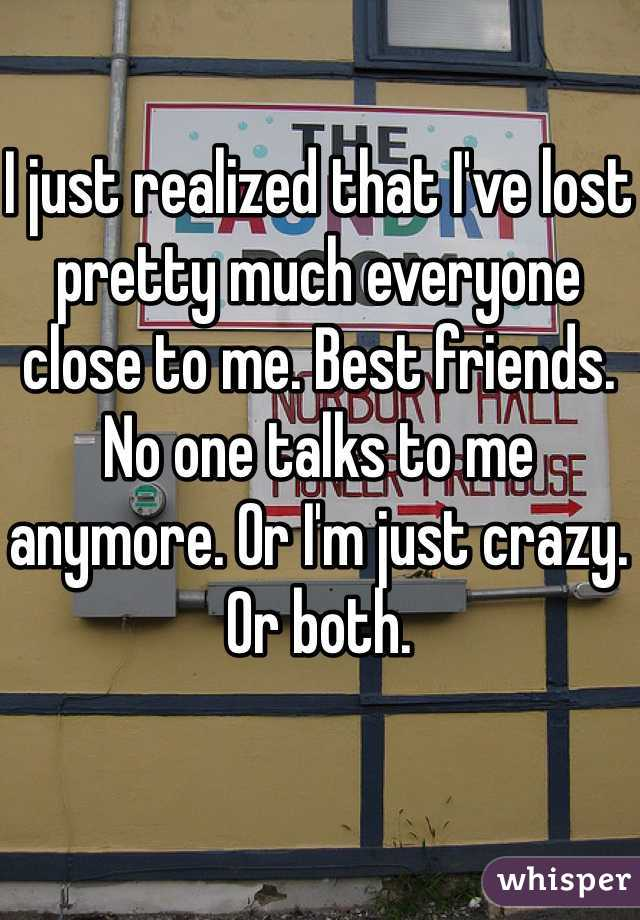I just realized that I've lost pretty much everyone close to me. Best friends. No one talks to me anymore. Or I'm just crazy. Or both.