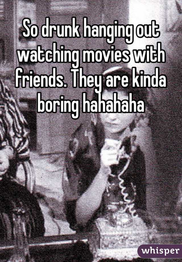 So drunk hanging out watching movies with friends. They are kinda boring hahahaha