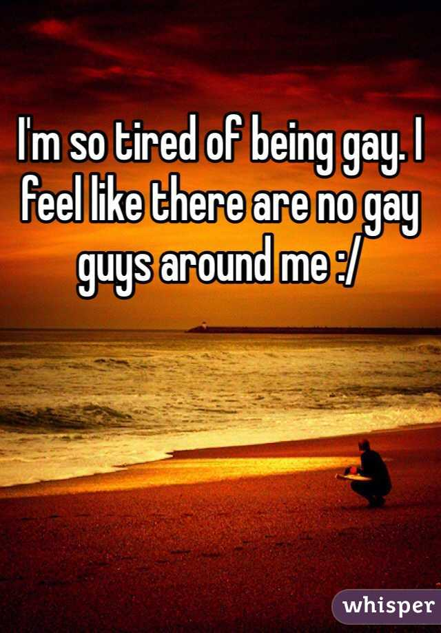 I'm so tired of being gay. I feel like there are no gay guys around me :/