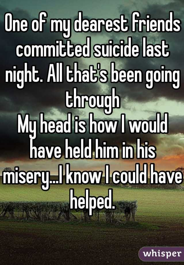 One of my dearest friends committed suicide last night. All that's been going through My head is how I would have held him in his misery...I know I could have helped.