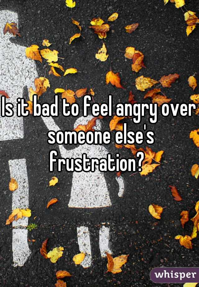 Is it bad to feel angry over someone else's frustration?