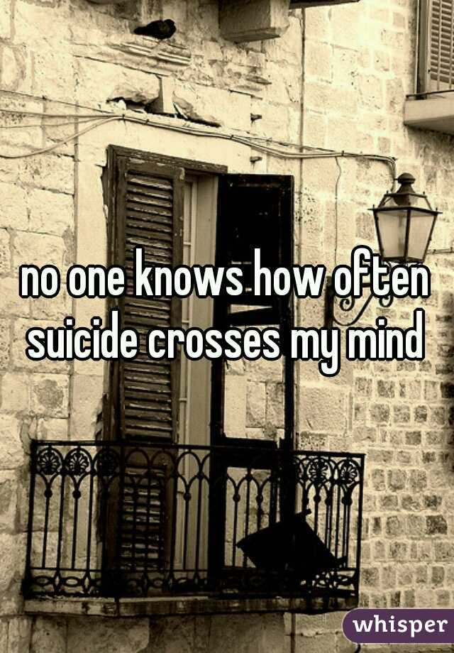 no one knows how often suicide crosses my mind