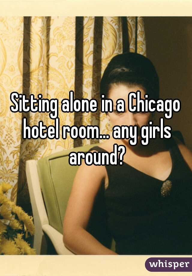Sitting alone in a Chicago hotel room... any girls around?