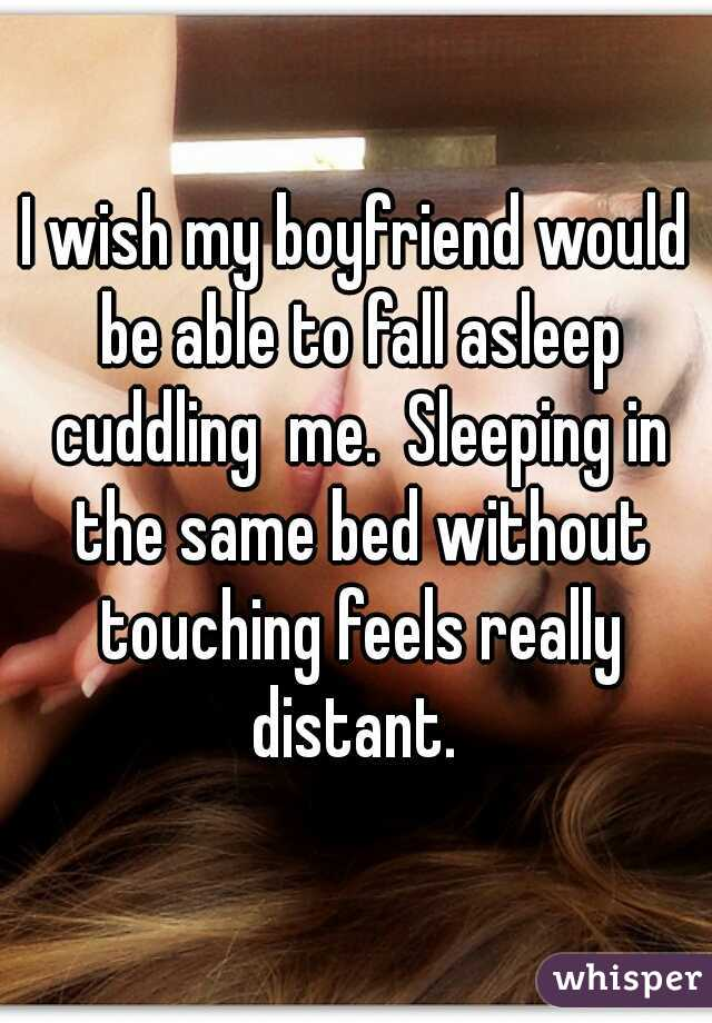 I wish my boyfriend would be able to fall asleep cuddling  me.  Sleeping in the same bed without touching feels really distant.