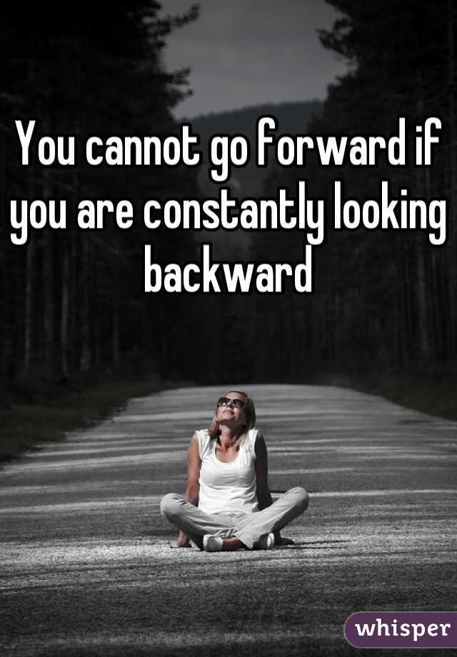 You cannot go forward if you are constantly looking backward