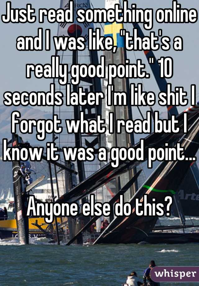"Just read something online and I was like, ""that's a really good point."" 10 seconds later I'm like shit I forgot what I read but I know it was a good point...  Anyone else do this?"