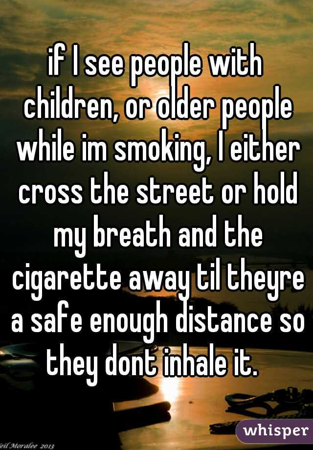 if I see people with children, or older people while im smoking, I either cross the street or hold my breath and the cigarette away til theyre a safe enough distance so they dont inhale it.