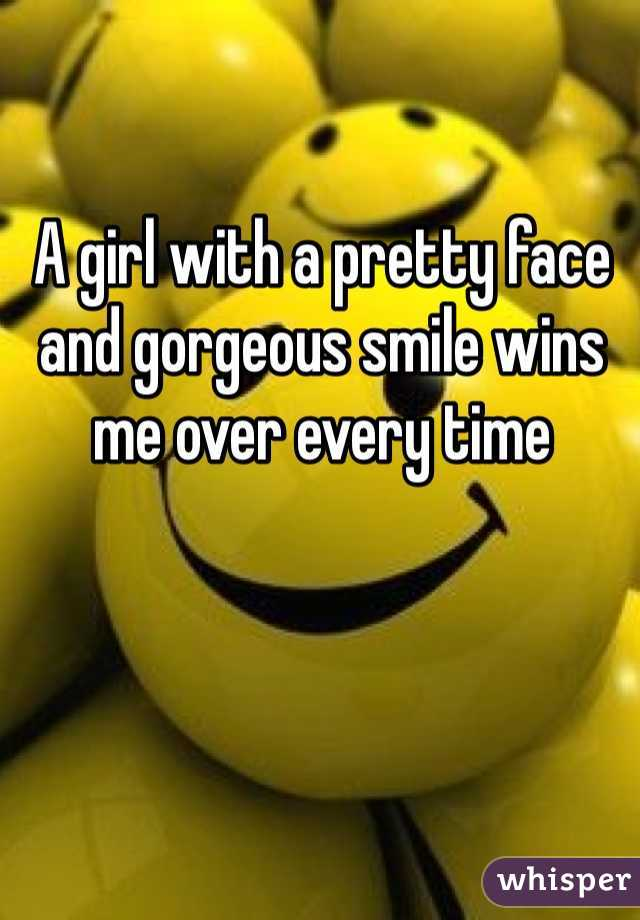A girl with a pretty face and gorgeous smile wins me over every time