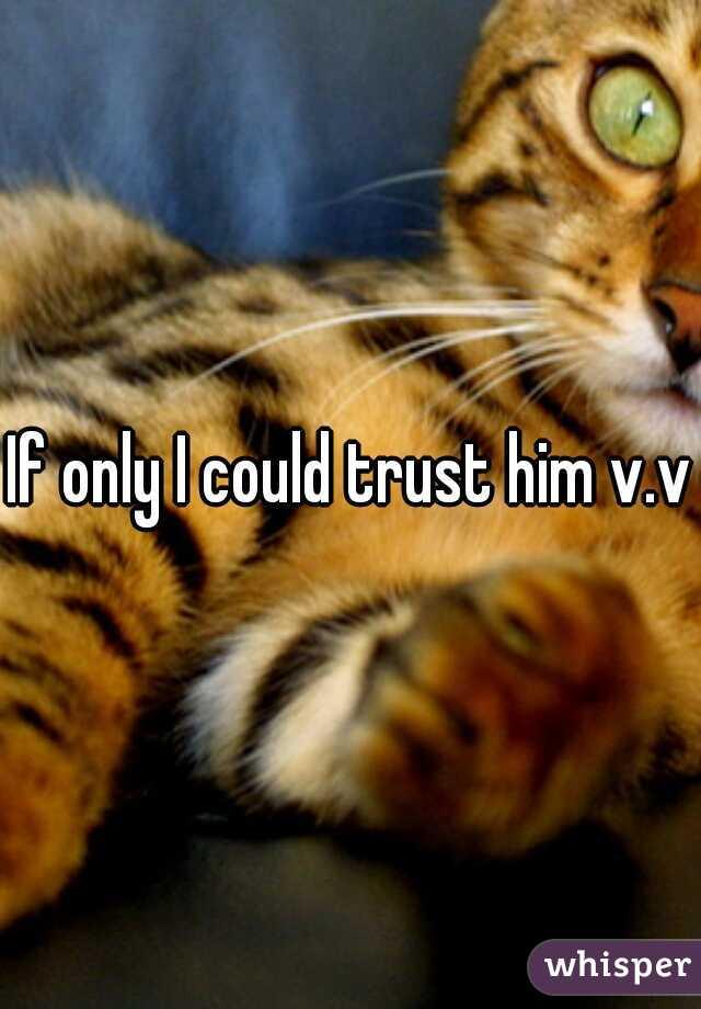 If only I could trust him v.v