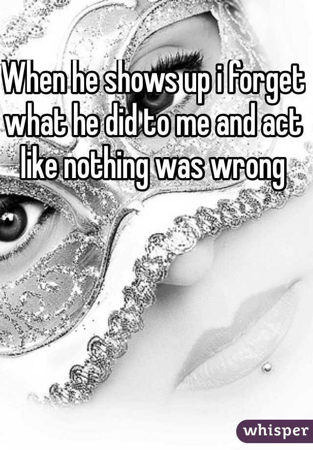 When he shows up i forget what he did to me and act like nothing was wrong