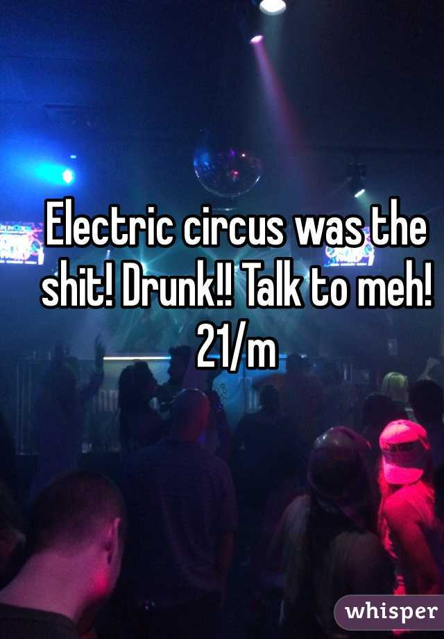 Electric circus was the shit! Drunk!! Talk to meh! 21/m