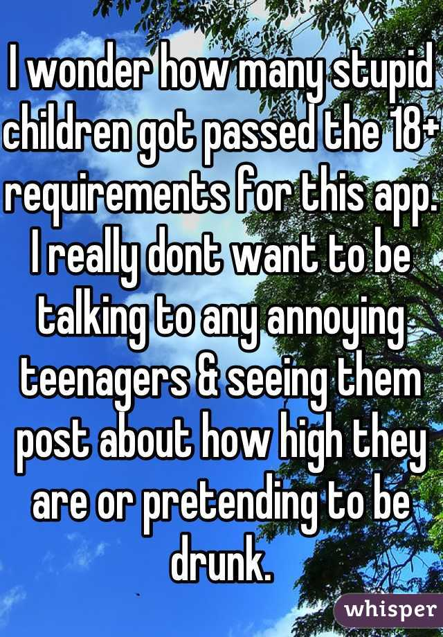 I wonder how many stupid children got passed the 18+ requirements for this app. I really dont want to be talking to any annoying teenagers & seeing them post about how high they are or pretending to be drunk.