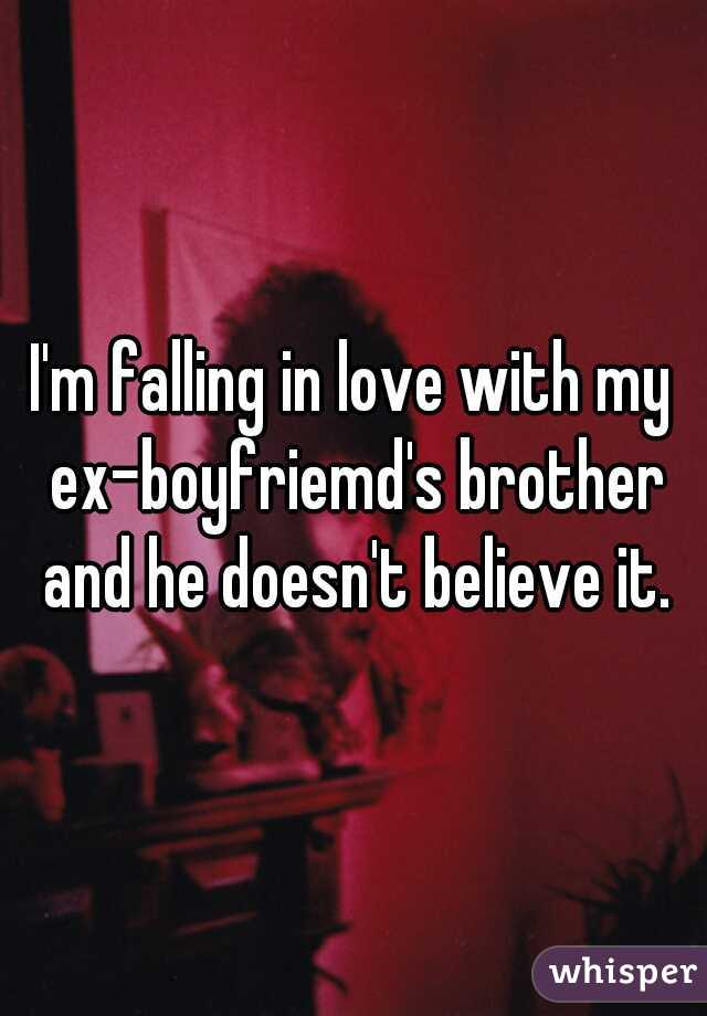 I'm falling in love with my ex-boyfriemd's brother and he doesn't believe it.