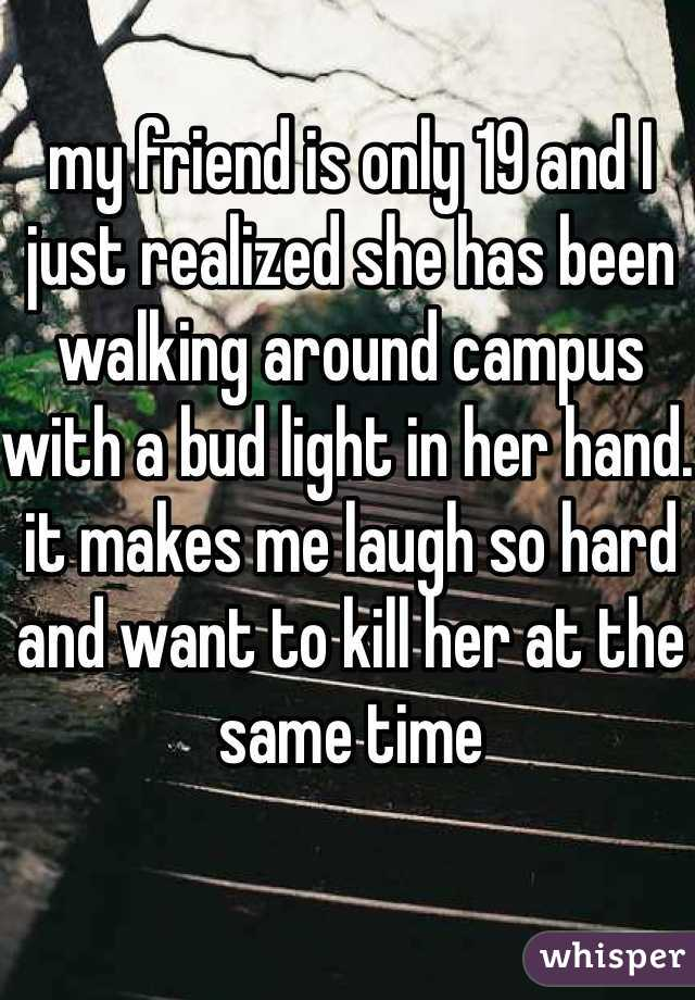 my friend is only 19 and I just realized she has been walking around campus with a bud light in her hand. it makes me laugh so hard and want to kill her at the same time
