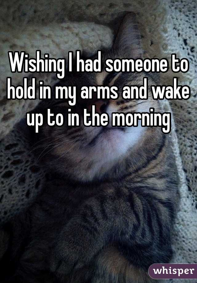 Wishing I had someone to hold in my arms and wake up to in the morning