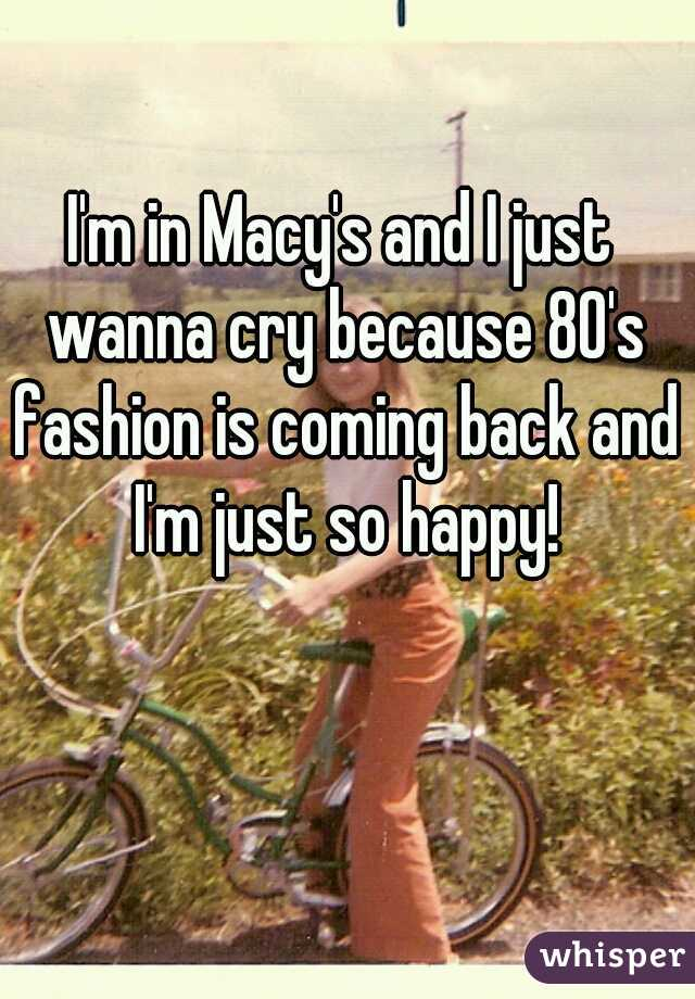I'm in Macy's and I just wanna cry because 80's fashion is coming back and I'm just so happy!