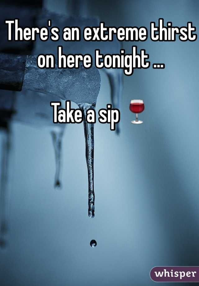 There's an extreme thirst on here tonight ...   Take a sip 🍷