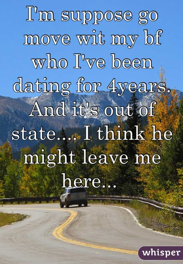 I'm suppose go move wit my bf who I've been dating for 4years. And it's out of state.... I think he might leave me here...