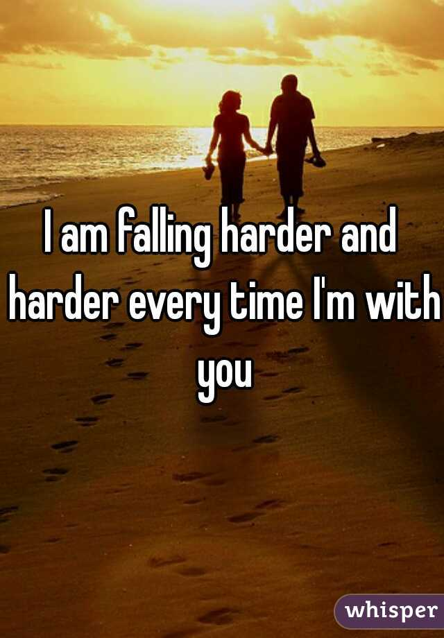 I am falling harder and harder every time I'm with you