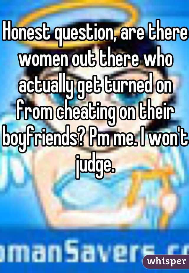 Honest question, are there women out there who actually get turned on from cheating on their boyfriends? Pm me. I won't judge.