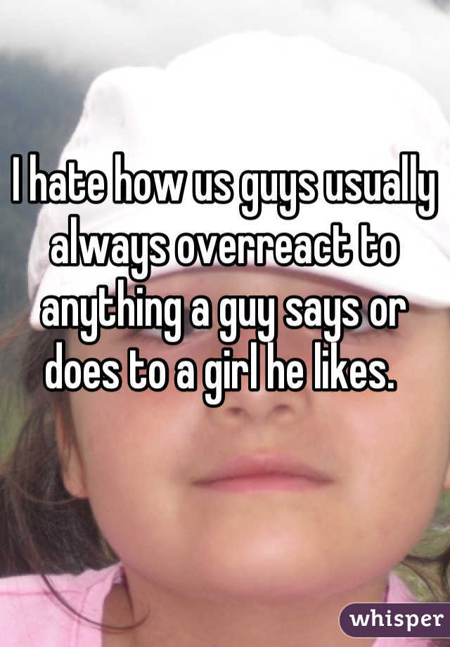 I hate how us guys usually always overreact to anything a guy says or does to a girl he likes.