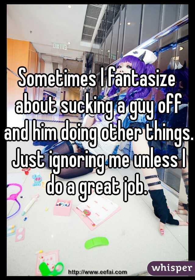 Sometimes I fantasize about sucking a guy off and him doing other things. Just ignoring me unless I do a great job.