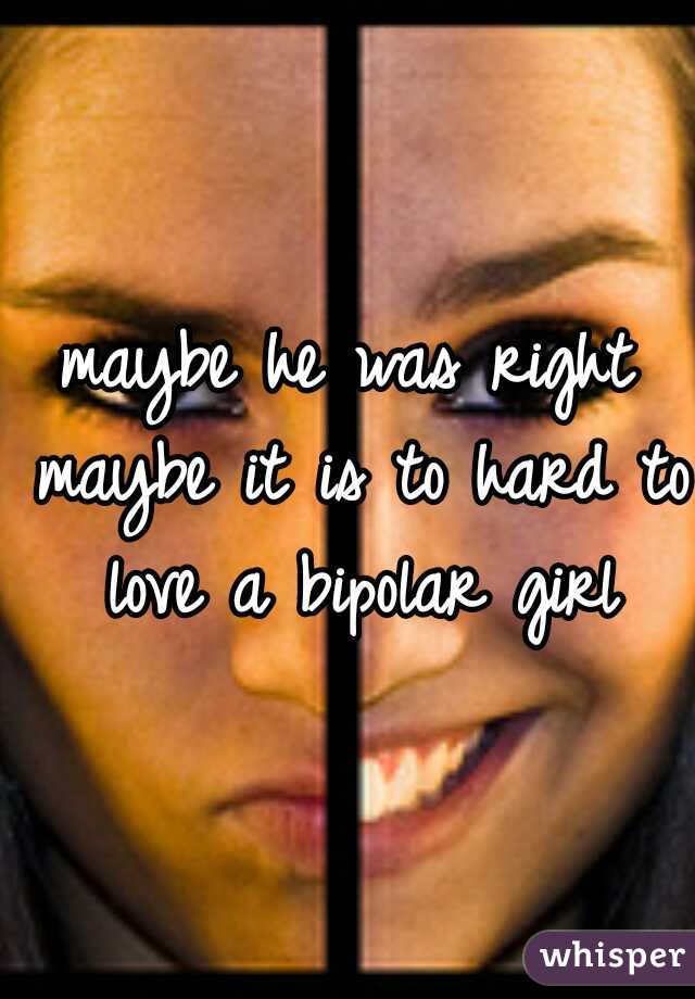 maybe he was right maybe it is to hard to love a bipolar girl