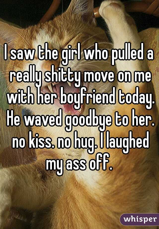 I saw the girl who pulled a really shitty move on me with her boyfriend today. He waved goodbye to her. no kiss. no hug. I laughed my ass off.