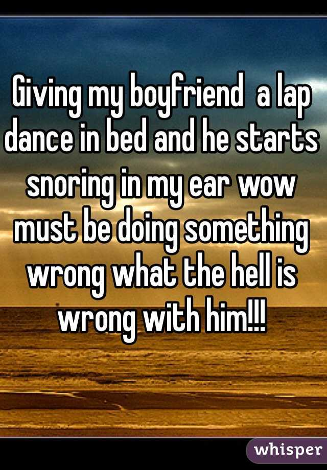 Giving my boyfriend  a lap dance in bed and he starts snoring in my ear wow must be doing something wrong what the hell is wrong with him!!!