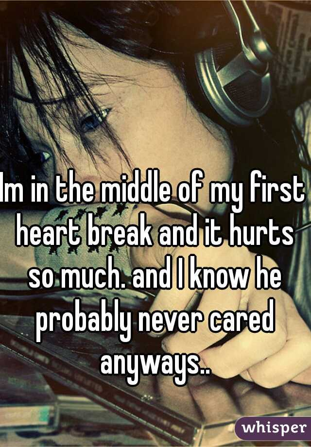 Im in the middle of my first heart break and it hurts so much. and I know he probably never cared anyways..