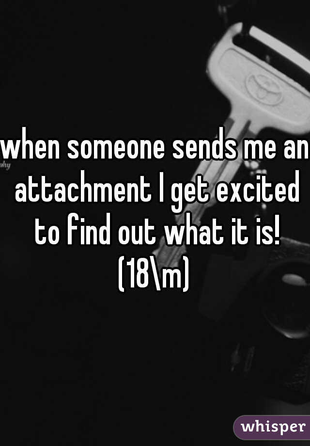 when someone sends me an attachment I get excited to find out what it is! (18\m)