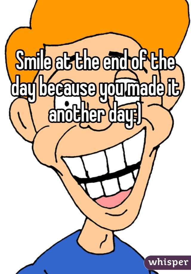 Smile at the end of the day because you made it another day:)