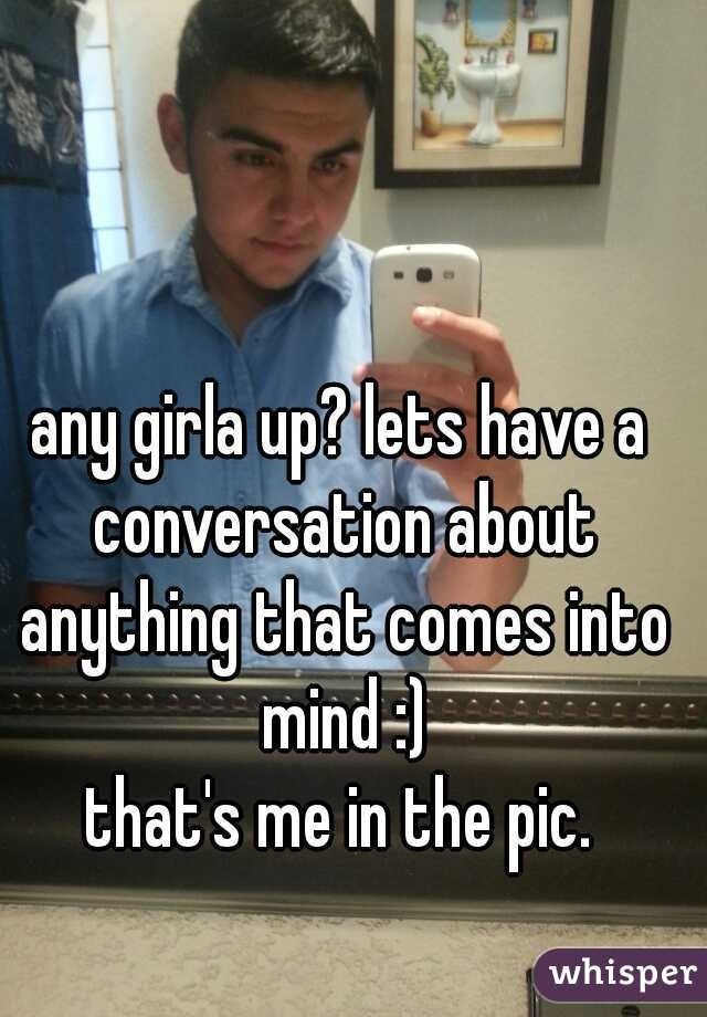 any girla up? lets have a conversation about anything that comes into mind :)  that's me in the pic.