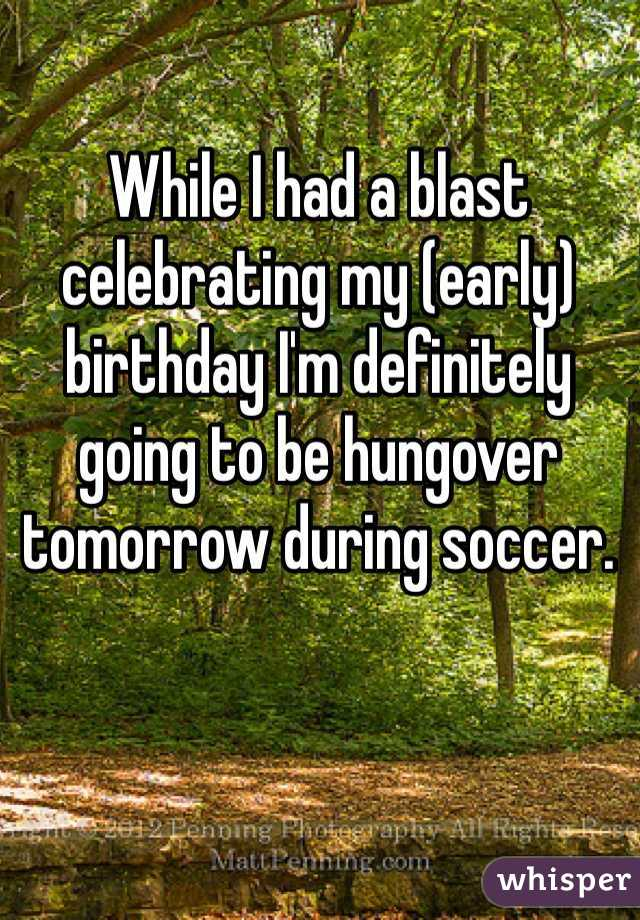 While I had a blast celebrating my (early) birthday I'm definitely going to be hungover tomorrow during soccer.