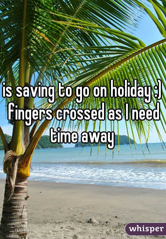 is saving to go on holiday :) fingers crossed as I need time away