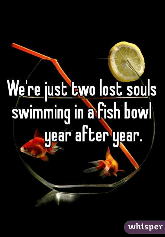 We're just two lost souls swimming in a fish bowl         year after year.