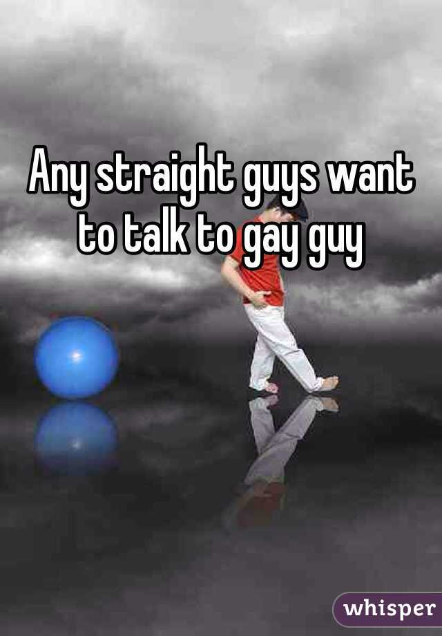 Any straight guys want to talk to gay guy