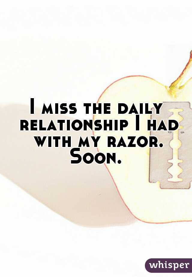 I miss the daily relationship I had with my razor. Soon.