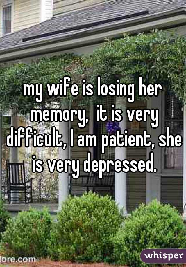 my wife is losing her memory,  it is very difficult, I am patient, she is very depressed.