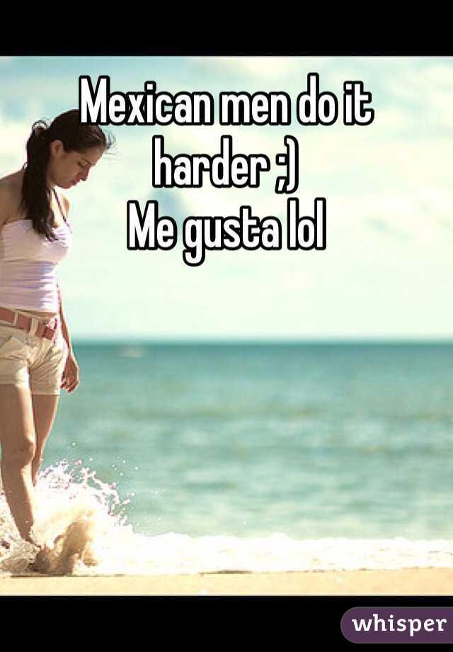 Mexican men do it harder ;) Me gusta lol