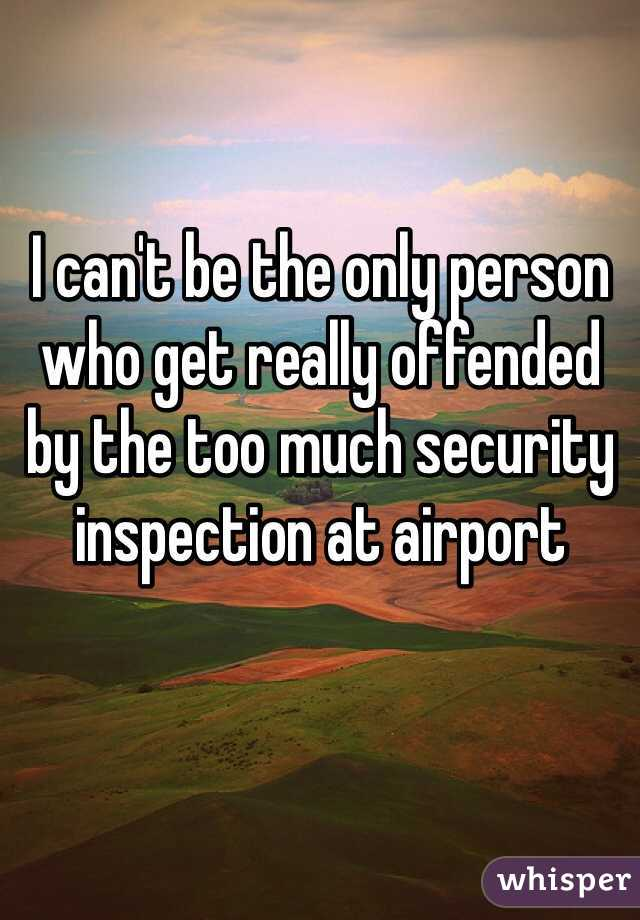 I can't be the only person who get really offended by the too much security inspection at airport