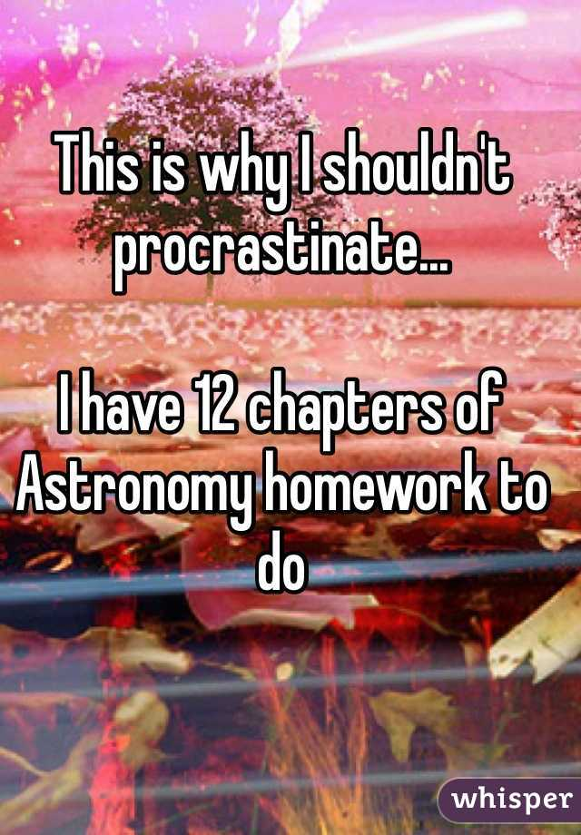 This is why I shouldn't procrastinate...   I have 12 chapters of Astronomy homework to do