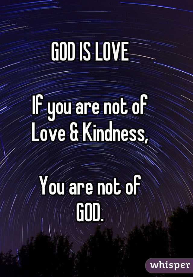 GOD IS LOVE  If you are not of Love & Kindness,  You are not of GOD.