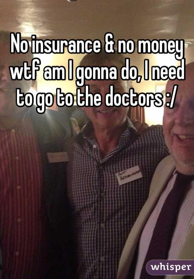 No insurance & no money wtf am I gonna do, I need to go to the doctors :/
