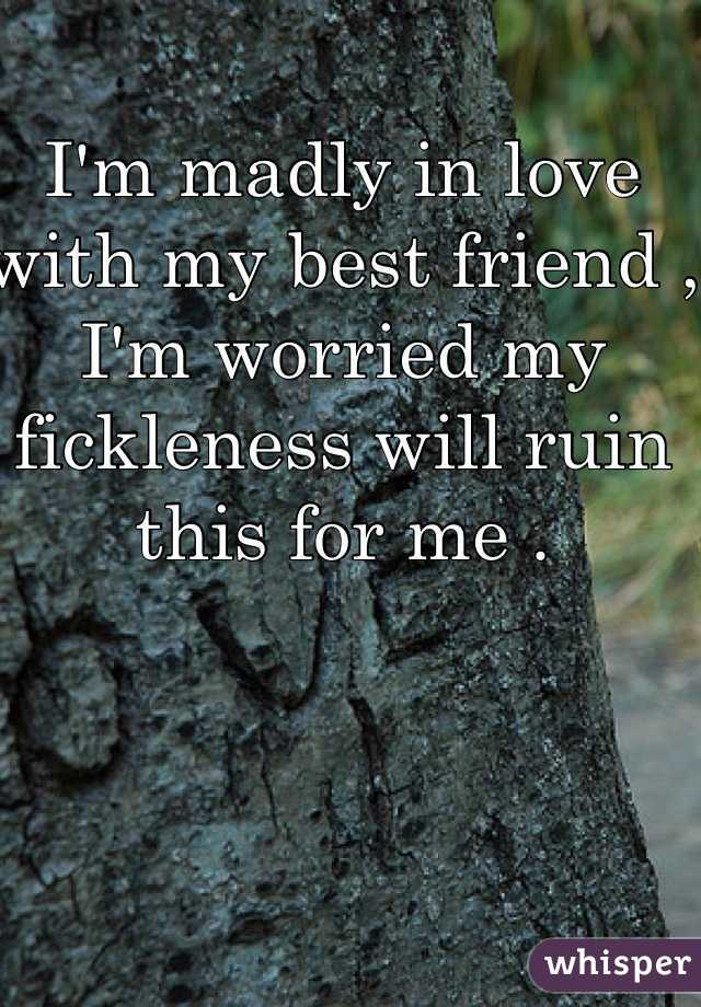 I'm madly in love with my best friend , I'm worried my fickleness will ruin this for me .