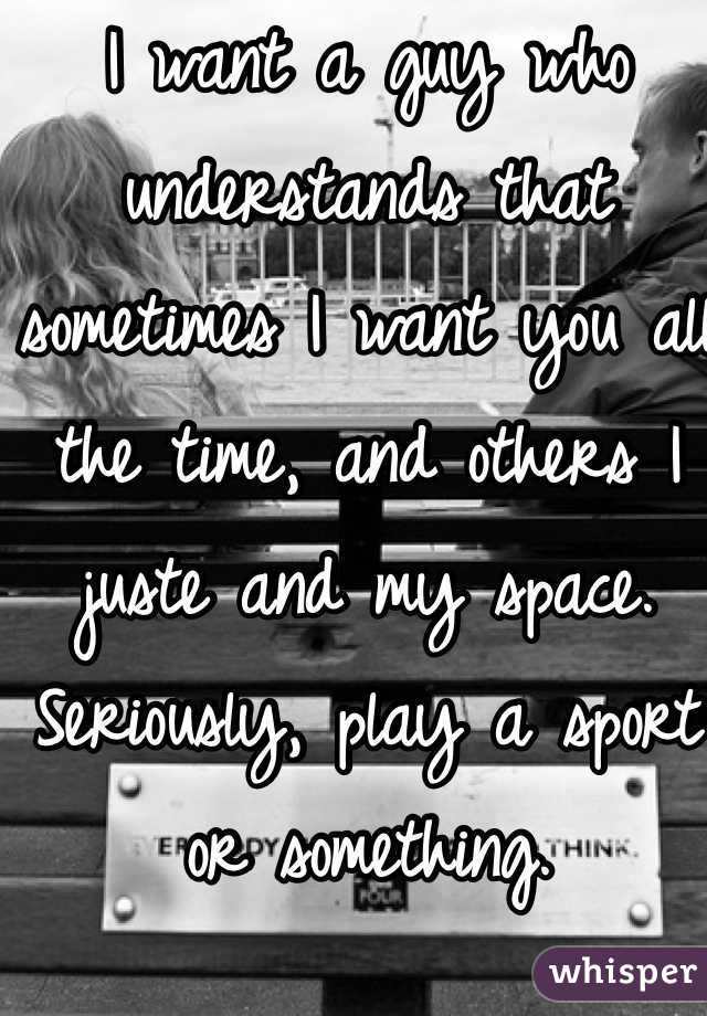 I want a guy who understands that sometimes I want you all the time, and others I juste and my space. Seriously, play a sport or something.