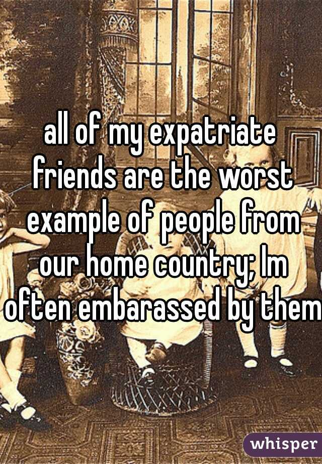 all of my expatriate friends are the worst example of people from our home country; Im often embarassed by them