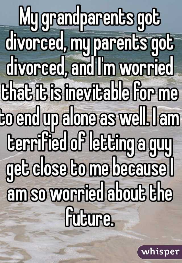 My grandparents got divorced, my parents got divorced, and I'm worried that it is inevitable for me to end up alone as well. I am terrified of letting a guy get close to me because I am so worried about the future.