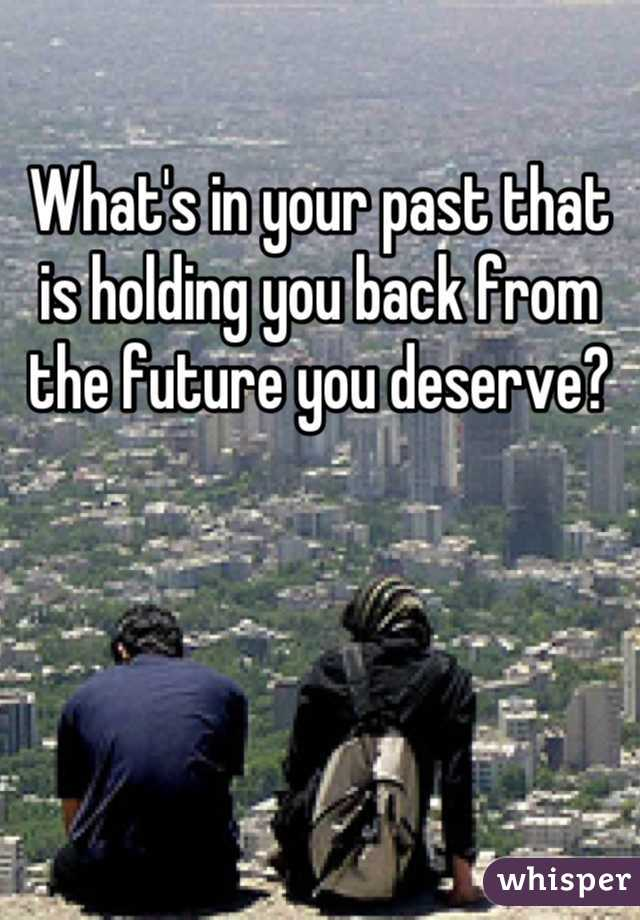 What's in your past that is holding you back from the future you deserve?