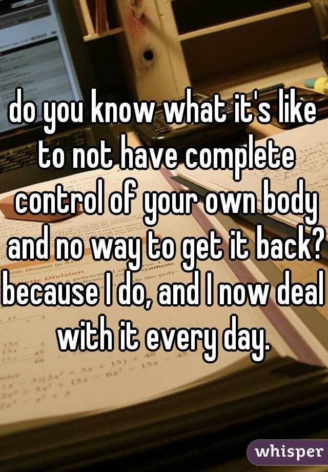 do you know what it's like to not have complete control of your own body and no way to get it back? because I do, and I now deal with it every day.
